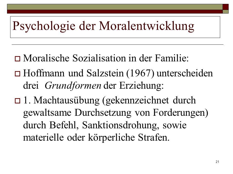21 Psychologie der Moralentwicklung Moralische Sozialisation in der Familie: Hoffmann und Salzstein (1967) unterscheiden drei Grundformen der Erziehun
