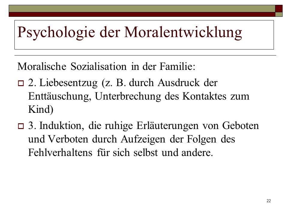 22 Psychologie der Moralentwicklung Moralische Sozialisation in der Familie: 2. Liebesentzug (z. B. durch Ausdruck der Enttäuschung, Unterbrechung des