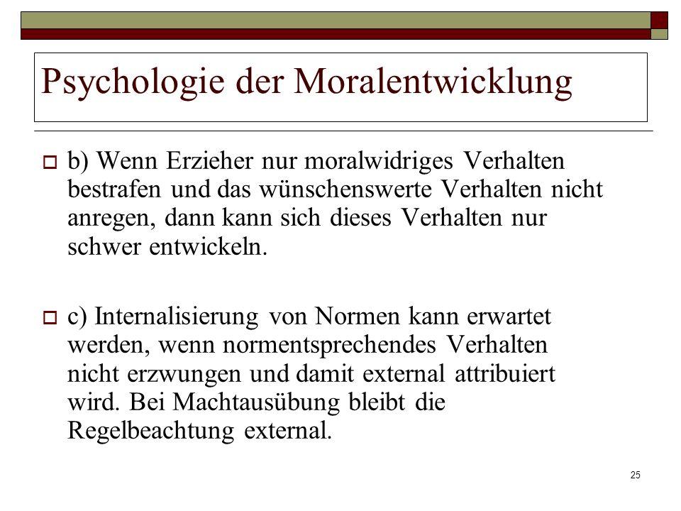 25 Psychologie der Moralentwicklung b) Wenn Erzieher nur moralwidriges Verhalten bestrafen und das wünschenswerte Verhalten nicht anregen, dann kann s