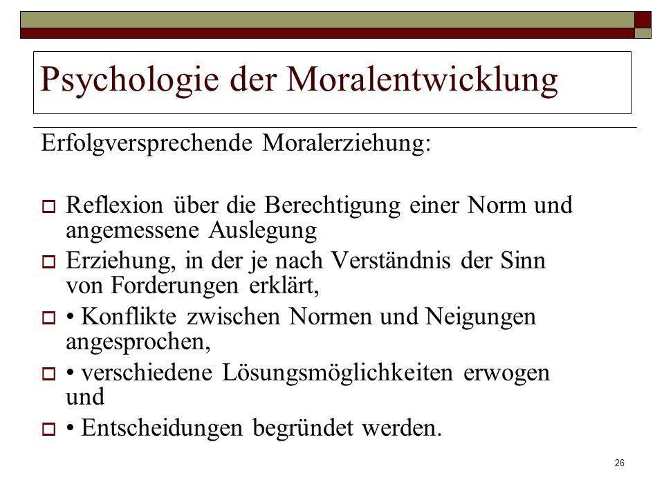 26 Psychologie der Moralentwicklung Erfolgversprechende Moralerziehung: Reflexion über die Berechtigung einer Norm und angemessene Auslegung Erziehung