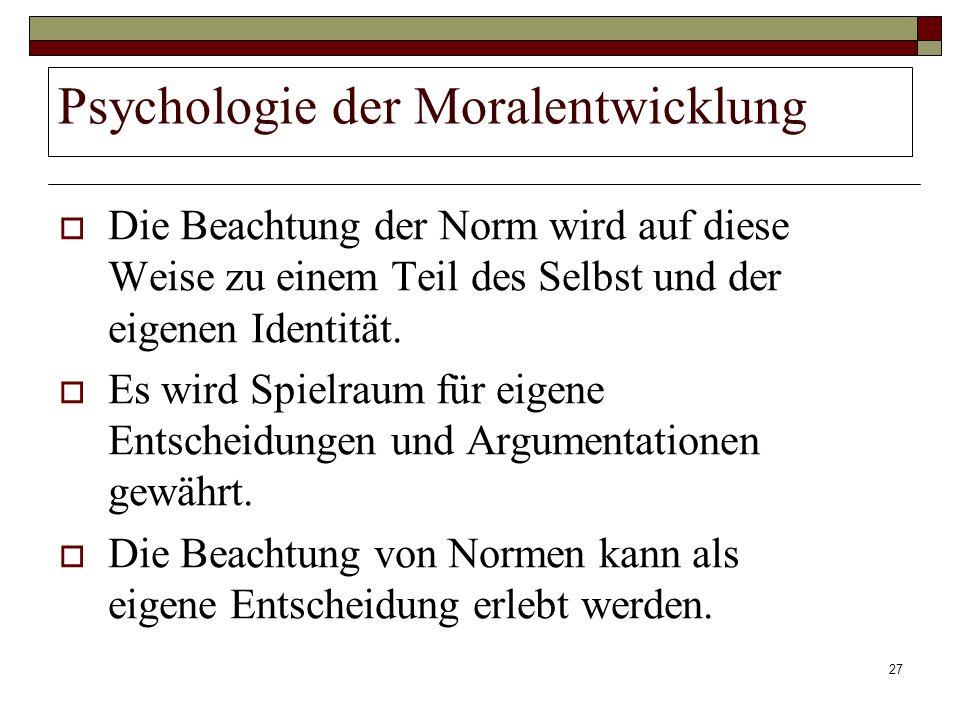 27 Psychologie der Moralentwicklung Die Beachtung der Norm wird auf diese Weise zu einem Teil des Selbst und der eigenen Identität. Es wird Spielraum