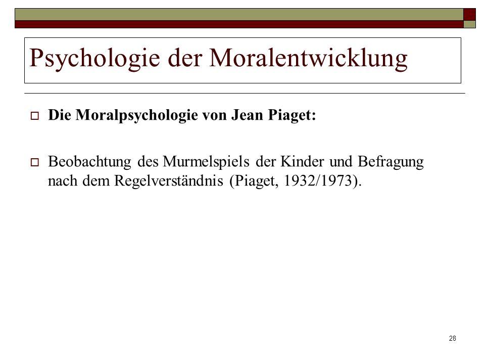 28 Psychologie der Moralentwicklung Die Moralpsychologie von Jean Piaget: Beobachtung des Murmelspiels der Kinder und Befragung nach dem Regelverständ