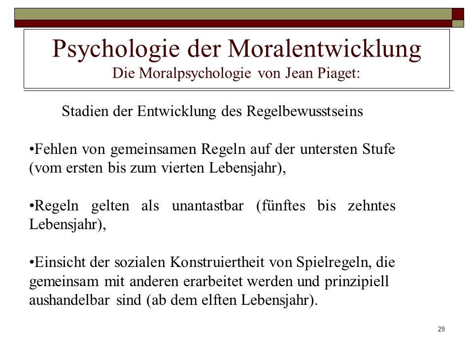 29 Psychologie der Moralentwicklung Die Moralpsychologie von Jean Piaget: Stadien der Entwicklung des Regelbewusstseins Fehlen von gemeinsamen Regeln