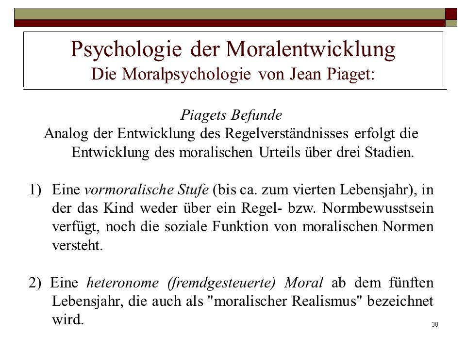 30 Psychologie der Moralentwicklung Die Moralpsychologie von Jean Piaget: Piagets Befunde Analog der Entwicklung des Regelverständnisses erfolgt die E