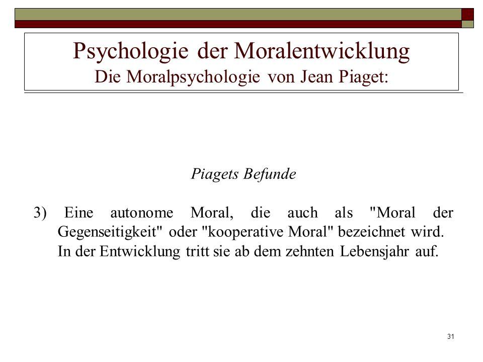 31 Psychologie der Moralentwicklung Die Moralpsychologie von Jean Piaget: Piagets Befunde 3) Eine autonome Moral, die auch als
