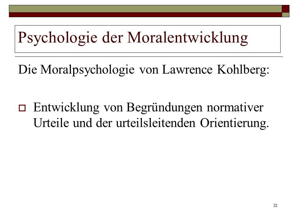 32 Psychologie der Moralentwicklung Die Moralpsychologie von Lawrence Kohlberg: Entwicklung von Begründungen normativer Urteile und der urteilsleitend