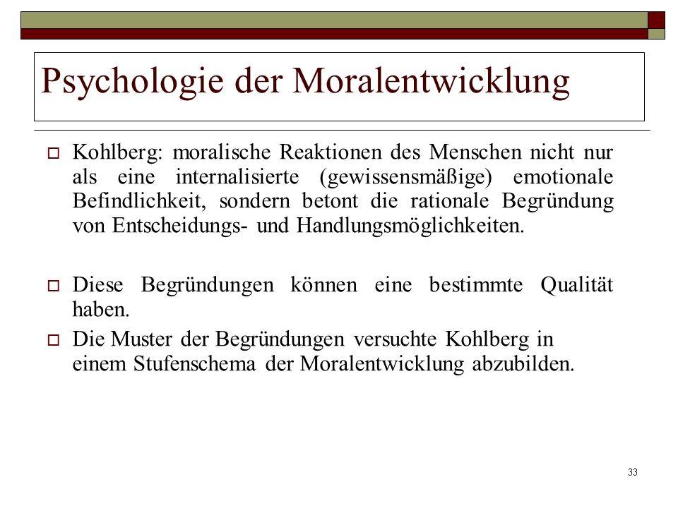 33 Psychologie der Moralentwicklung Kohlberg: moralische Reaktionen des Menschen nicht nur als eine internalisierte (gewissensmäßige) emotionale Befin
