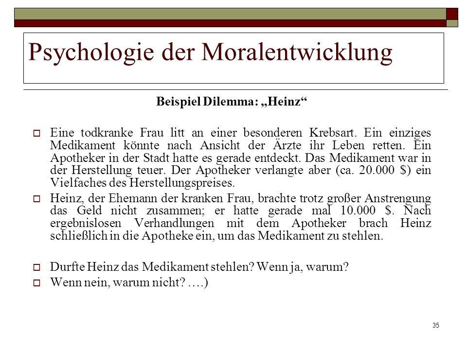 35 Psychologie der Moralentwicklung Beispiel Dilemma: Heinz Eine todkranke Frau litt an einer besonderen Krebsart. Ein einziges Medikament könnte nach