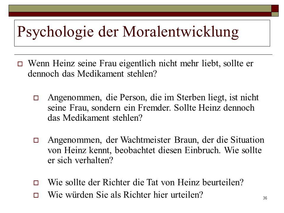 36 Psychologie der Moralentwicklung Wenn Heinz seine Frau eigentlich nicht mehr liebt, sollte er dennoch das Medikament stehlen? Angenommen, die Perso