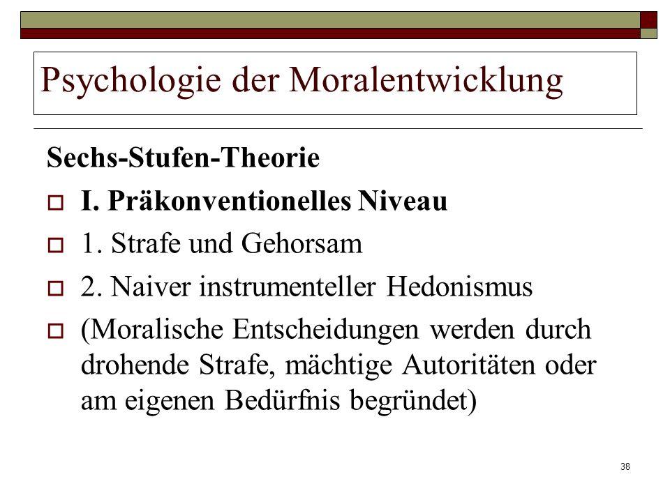 38 Psychologie der Moralentwicklung Sechs-Stufen-Theorie I. Präkonventionelles Niveau 1. Strafe und Gehorsam 2. Naiver instrumenteller Hedonismus (Mor