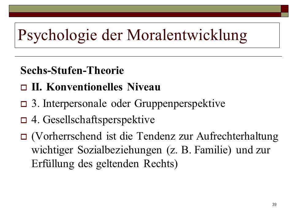 39 Psychologie der Moralentwicklung Sechs-Stufen-Theorie II. Konventionelles Niveau 3. Interpersonale oder Gruppenperspektive 4. Gesellschaftsperspekt