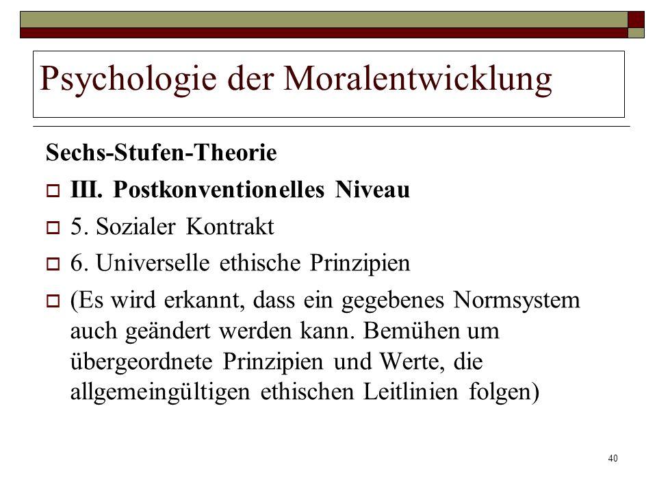 40 Psychologie der Moralentwicklung Sechs-Stufen-Theorie III. Postkonventionelles Niveau 5. Sozialer Kontrakt 6. Universelle ethische Prinzipien (Es w