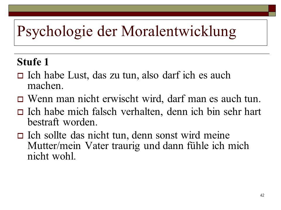42 Psychologie der Moralentwicklung Stufe 1 Ich habe Lust, das zu tun, also darf ich es auch machen. Wenn man nicht erwischt wird, darf man es auch tu