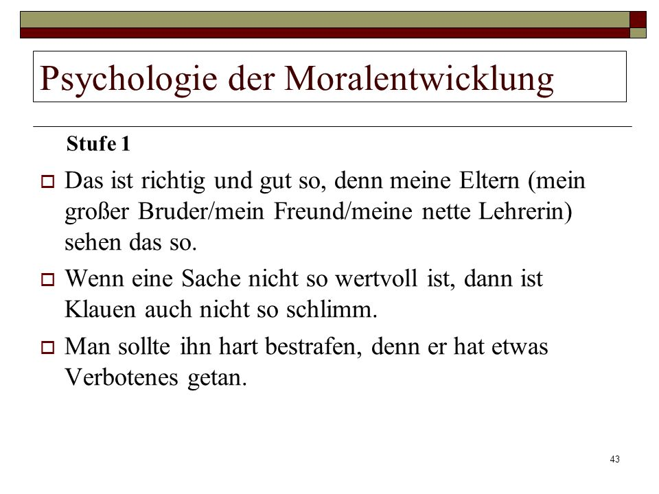43 Psychologie der Moralentwicklung Das ist richtig und gut so, denn meine Eltern (mein großer Bruder/mein Freund/meine nette Lehrerin) sehen das so.
