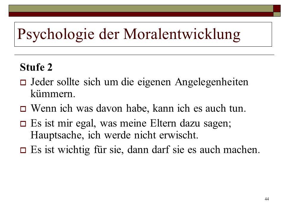 44 Psychologie der Moralentwicklung Stufe 2 Jeder sollte sich um die eigenen Angelegenheiten kümmern. Wenn ich was davon habe, kann ich es auch tun. E