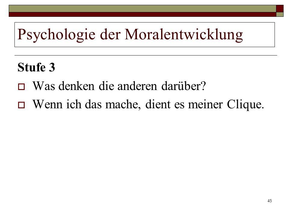 45 Psychologie der Moralentwicklung Stufe 3 Was denken die anderen darüber? Wenn ich das mache, dient es meiner Clique.