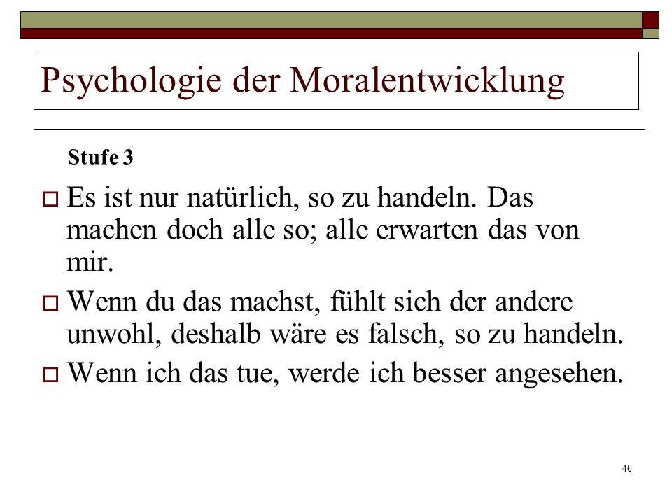 46 Psychologie der Moralentwicklung Es ist nur natürlich, so zu handeln. Das machen doch alle so; alle erwarten das von mir. Wenn du das machst, fühlt