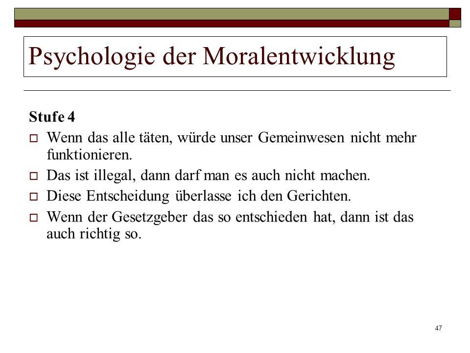 47 Psychologie der Moralentwicklung Stufe 4 Wenn das alle täten, würde unser Gemeinwesen nicht mehr funktionieren. Das ist illegal, dann darf man es a