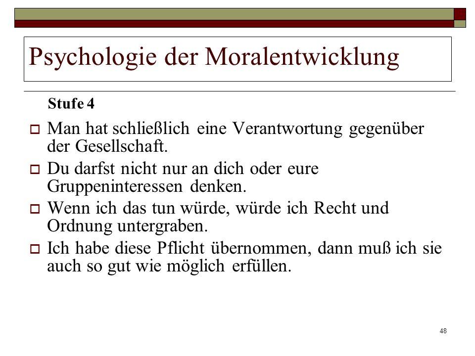48 Psychologie der Moralentwicklung Man hat schließlich eine Verantwortung gegenüber der Gesellschaft. Du darfst nicht nur an dich oder eure Gruppenin