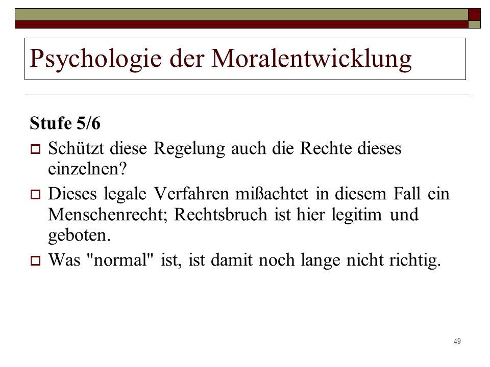 49 Psychologie der Moralentwicklung Stufe 5/6 Schützt diese Regelung auch die Rechte dieses einzelnen? Dieses legale Verfahren mißachtet in diesem Fal