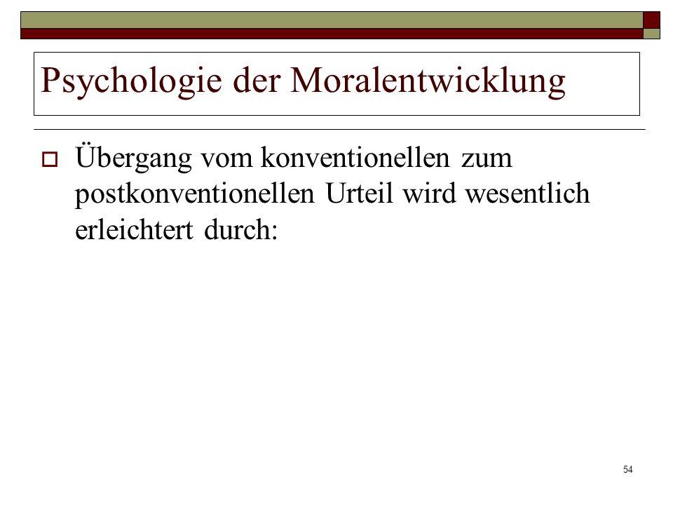 54 Psychologie der Moralentwicklung Übergang vom konventionellen zum postkonventionellen Urteil wird wesentlich erleichtert durch:
