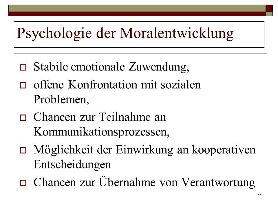 55 Psychologie der Moralentwicklung Stabile emotionale Zuwendung, offene Konfrontation mit sozialen Problemen, Chancen zur Teilnahme an Kommunikations