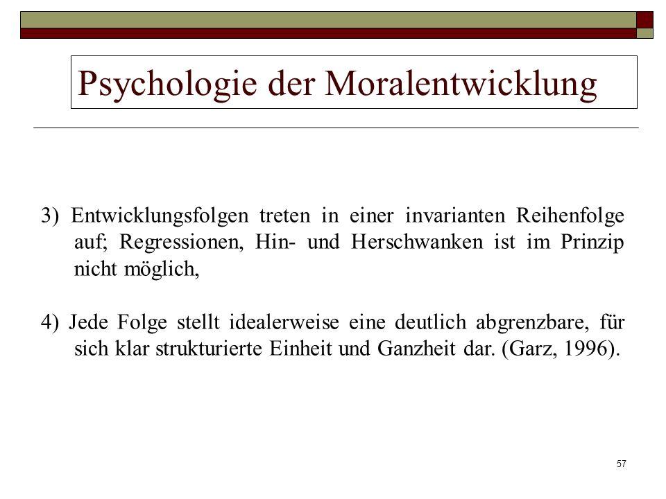 57 Psychologie der Moralentwicklung 3) Entwicklungsfolgen treten in einer invarianten Reihenfolge auf; Regressionen, Hin- und Herschwanken ist im Prin