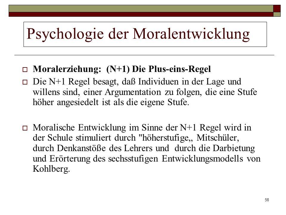 58 Psychologie der Moralentwicklung Moralerziehung: (N+1) Die Plus-eins-Regel Die N+1 Regel besagt, daß Individuen in der Lage und willens sind, einer