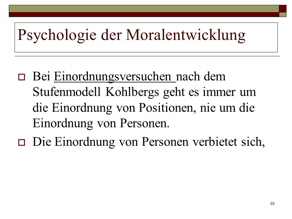 60 Psychologie der Moralentwicklung Bei Einordnungsversuchen nach dem Stufenmodell Kohlbergs geht es immer um die Einordnung von Positionen, nie um di