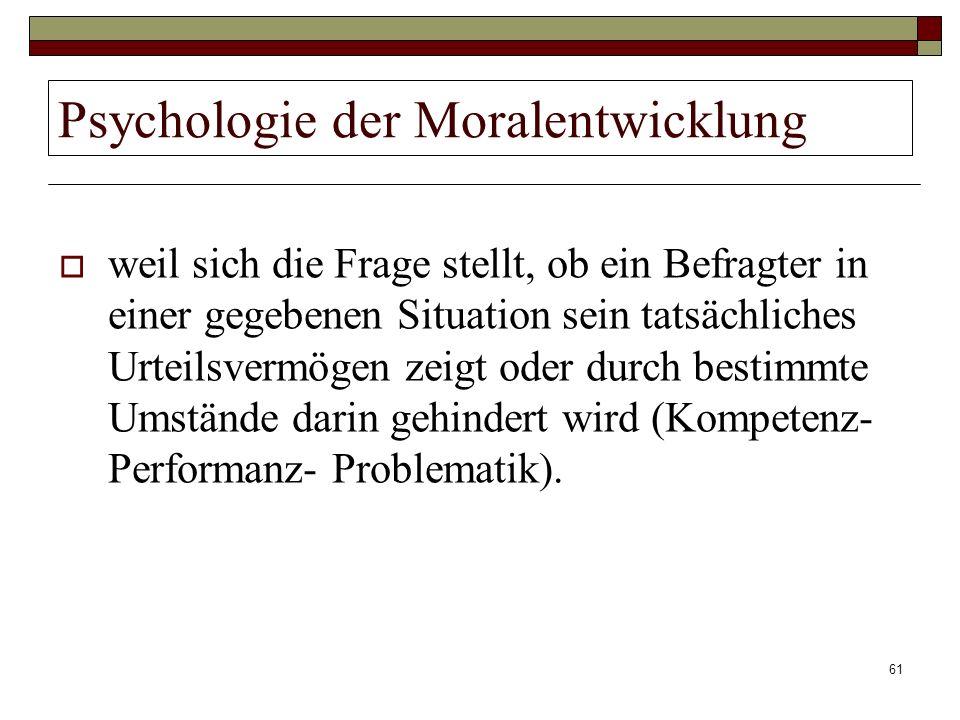 61 Psychologie der Moralentwicklung weil sich die Frage stellt, ob ein Befragter in einer gegebenen Situation sein tatsächliches Urteilsvermögen zeigt