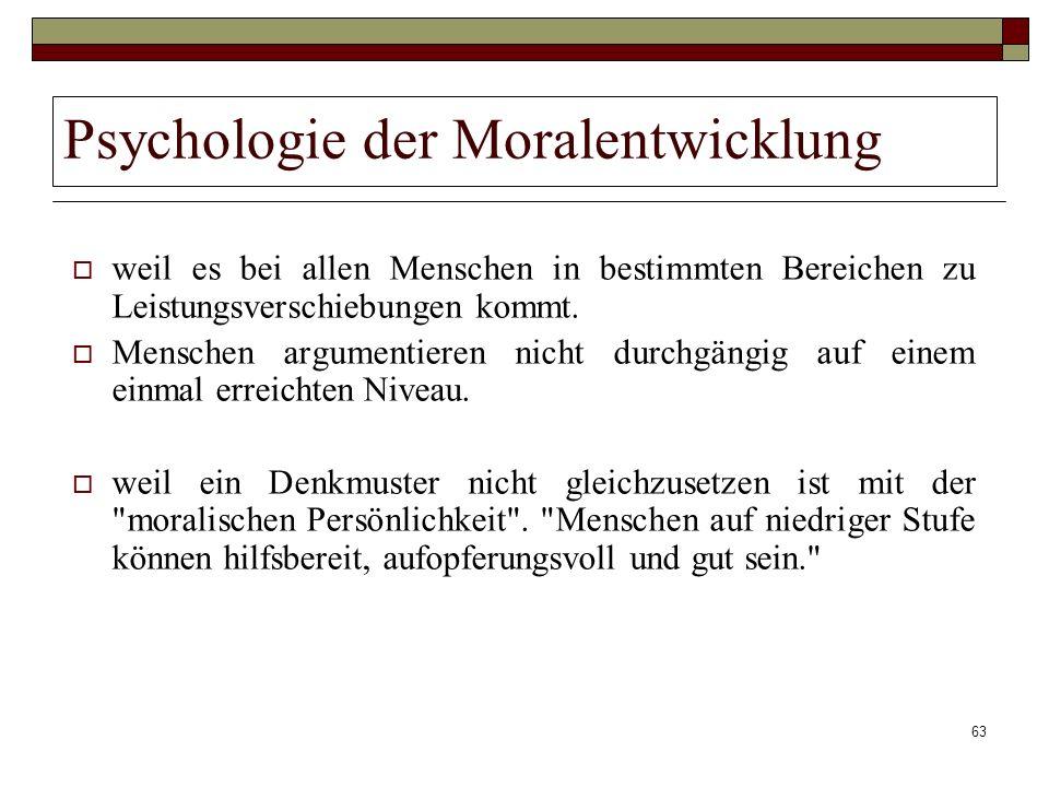63 Psychologie der Moralentwicklung weil es bei allen Menschen in bestimmten Bereichen zu Leistungsverschiebungen kommt. Menschen argumentieren nicht