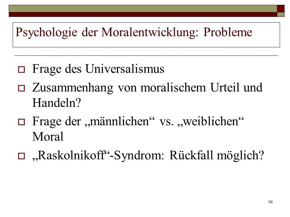 64 Psychologie der Moralentwicklung: Probleme Frage des Universalismus Zusammenhang von moralischem Urteil und Handeln? Frage der männlichen vs. weibl