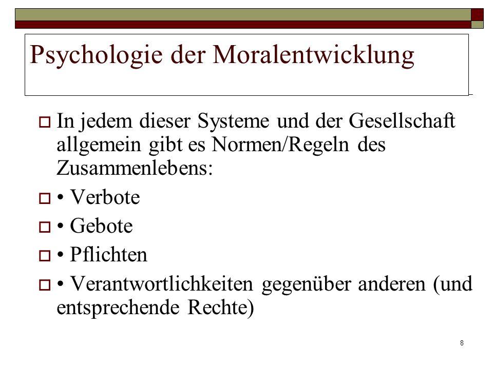 8 Psychologie der Moralentwicklung In jedem dieser Systeme und der Gesellschaft allgemein gibt es Normen/Regeln des Zusammenlebens: Verbote Gebote Pfl