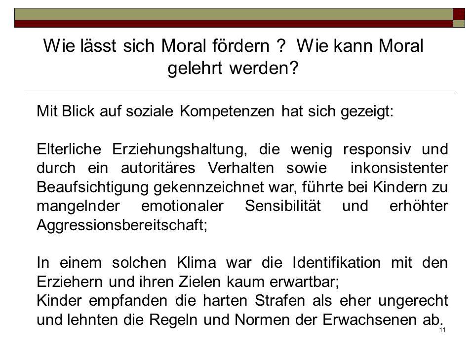 11 Wie lässt sich Moral fördern ? Wie kann Moral gelehrt werden? Mit Blick auf soziale Kompetenzen hat sich gezeigt: Elterliche Erziehungshaltung, die
