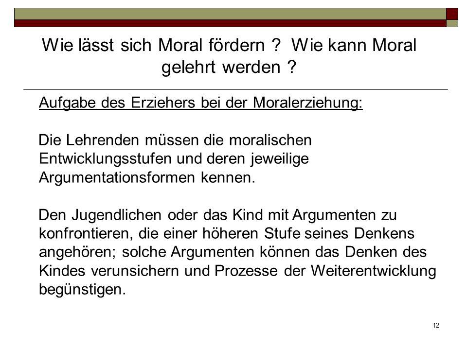 12 Aufgabe des Erziehers bei der Moralerziehung: Die Lehrenden müssen die moralischen Entwicklungsstufen und deren jeweilige Argumentationsformen kenn