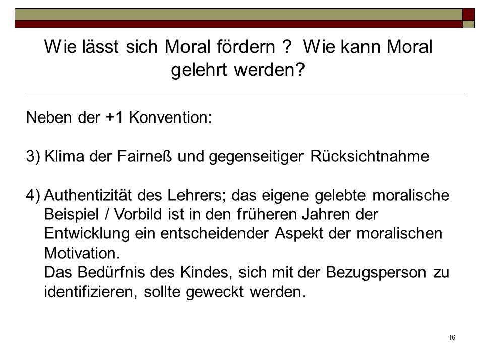 16 Neben der +1 Konvention: 3) Klima der Fairneß und gegenseitiger Rücksichtnahme 4)Authentizität des Lehrers; das eigene gelebte moralische Beispiel