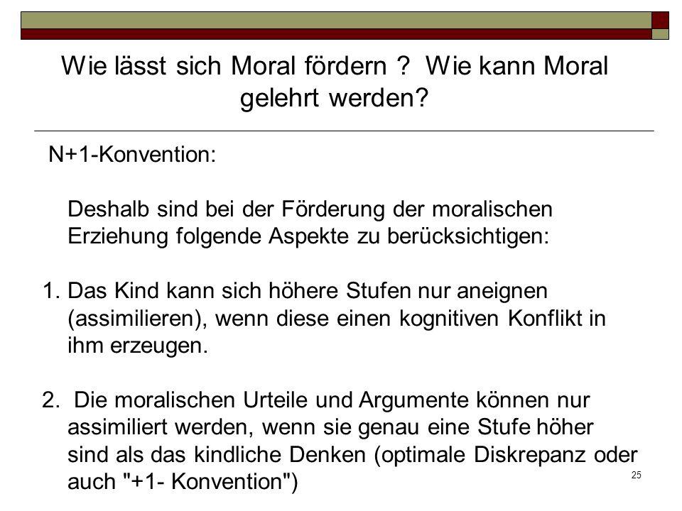 25 N+1-Konvention: Deshalb sind bei der Förderung der moralischen Erziehung folgende Aspekte zu berücksichtigen: 1.Das Kind kann sich höhere Stufen nu