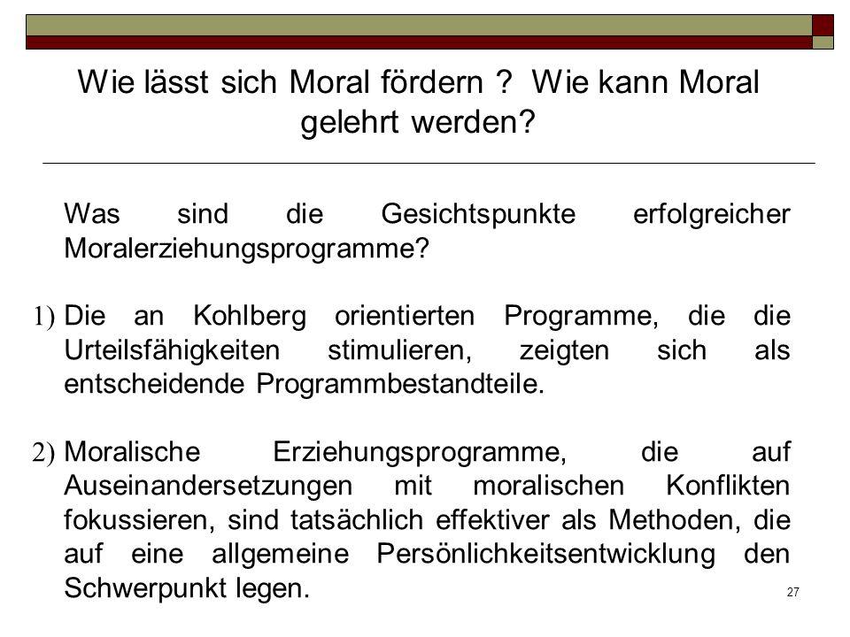 27 Was sind die Gesichtspunkte erfolgreicher Moralerziehungsprogramme? 1) Die an Kohlberg orientierten Programme, die die Urteilsfähigkeiten stimulier