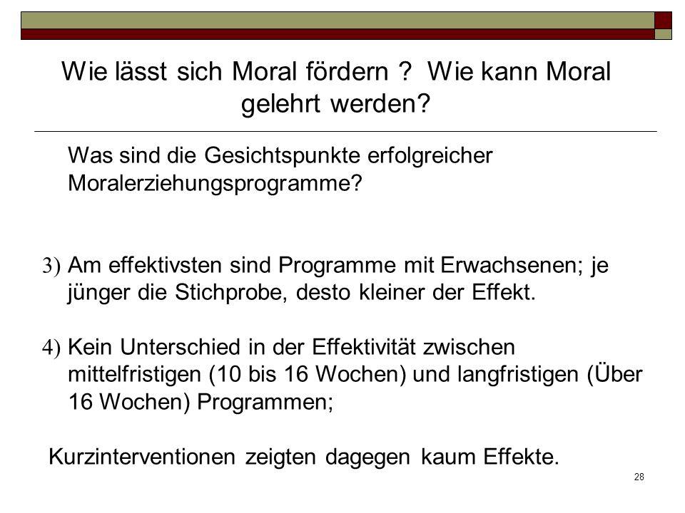 28 Was sind die Gesichtspunkte erfolgreicher Moralerziehungsprogramme? 3) Am effektivsten sind Programme mit Erwachsenen; je jünger die Stichprobe, de
