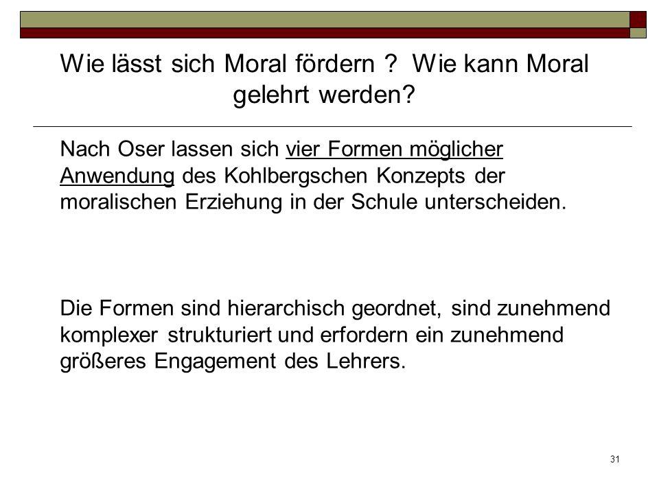 31 Nach Oser lassen sich vier Formen möglicher Anwendung des Kohlbergschen Konzepts der moralischen Erziehung in der Schule unterscheiden. Die Formen
