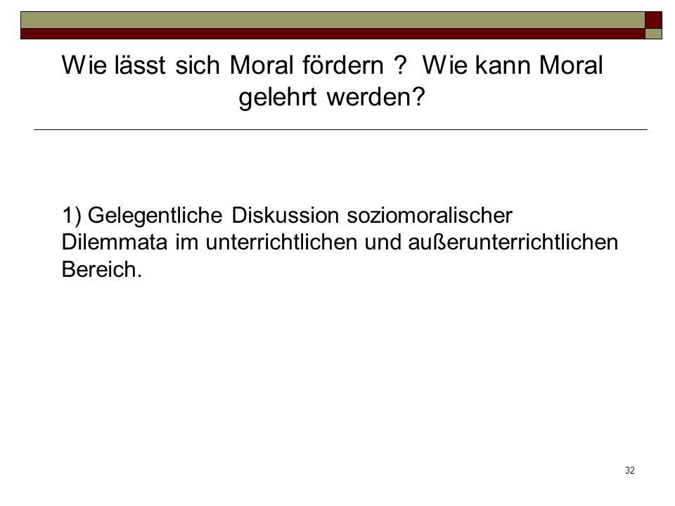 32 1) Gelegentliche Diskussion soziomoralischer Dilemmata im unterrichtlichen und außerunterrichtlichen Bereich. Wie lässt sich Moral fördern ? Wie ka