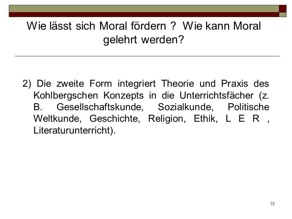 33 2) Die zweite Form integriert Theorie und Praxis des Kohlbergschen Konzepts in die Unterrichtsfächer (z. B. Gesellschaftskunde, Sozialkunde, Politi