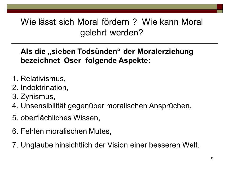 35 Als die sieben Todsünden der Moralerziehung bezeichnet Oser folgende Aspekte: 1.Relativismus, 2.Indoktrination, 3.Zynismus, 4.Unsensibilität gegenü