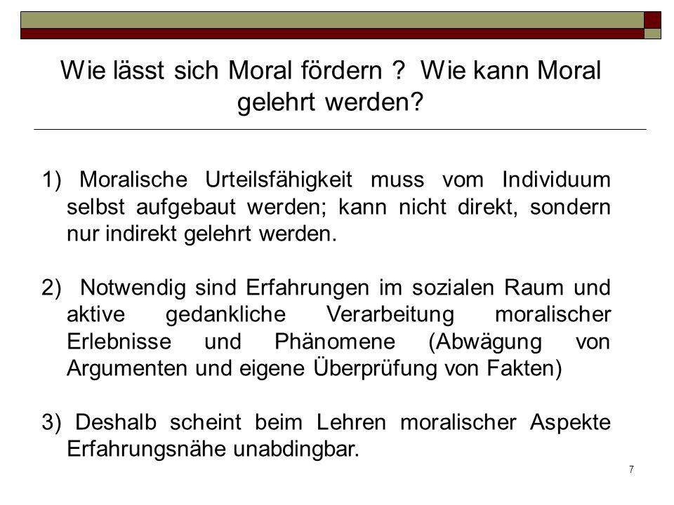 7 1) Moralische Urteilsfähigkeit muss vom Individuum selbst aufgebaut werden; kann nicht direkt, sondern nur indirekt gelehrt werden. 2) Notwendig sin
