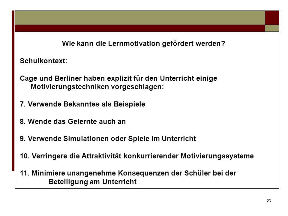 22 Wie kann die Lernmotivation gefördert werden? Schulkontext: Cage und Berliner haben explizit für den Unterricht einige Motivierungstechniken vorges