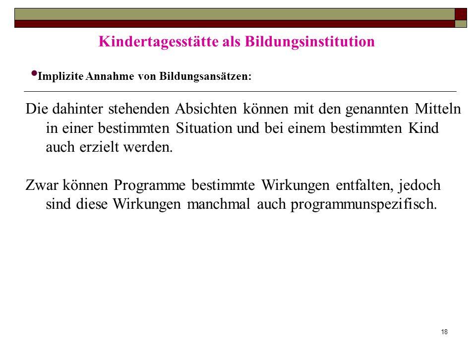18 Kindertagesstätte als Bildungsinstitution Implizite Annahme von Bildungsansätzen: Die dahinter stehenden Absichten können mit den genannten Mitteln