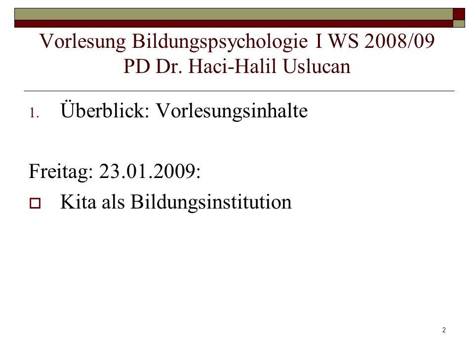 2 1. Überblick: Vorlesungsinhalte Freitag: 23.01.2009: Kita als Bildungsinstitution Vorlesung Bildungspsychologie I WS 2008/09 PD Dr. Haci-Halil Usluc