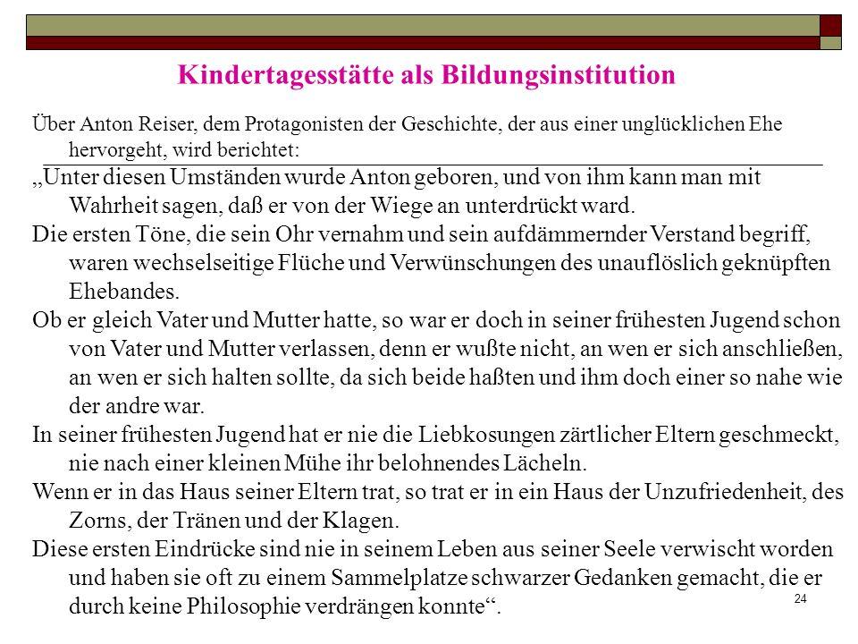 24 Kindertagesstätte als Bildungsinstitution Über Anton Reiser, dem Protagonisten der Geschichte, der aus einer unglücklichen Ehe hervorgeht, wird ber