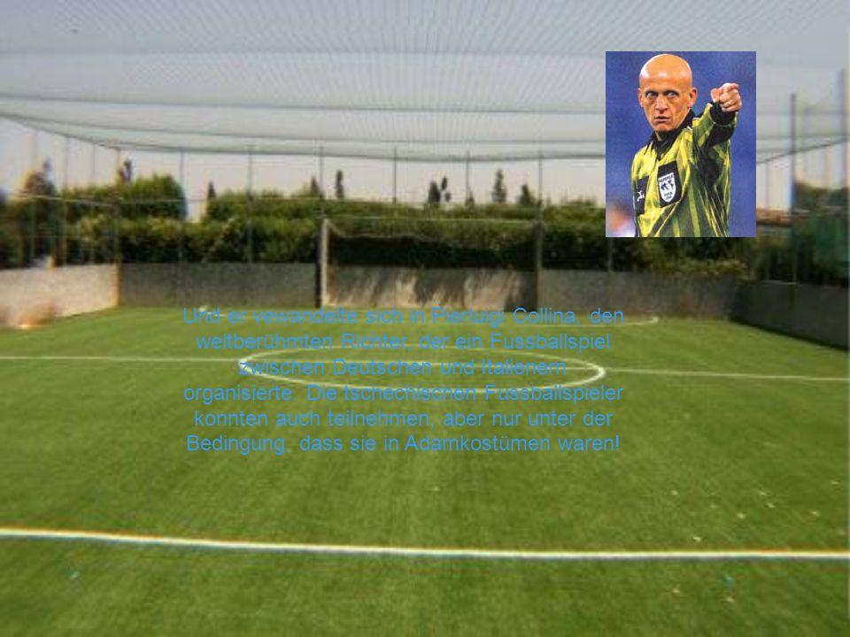 Und er vewandelte sich in Pierluigi Collina, den weltberühmten Richter, der ein Fussballspiel zwischen Deutschen und Italienern organisierte. Die tsch