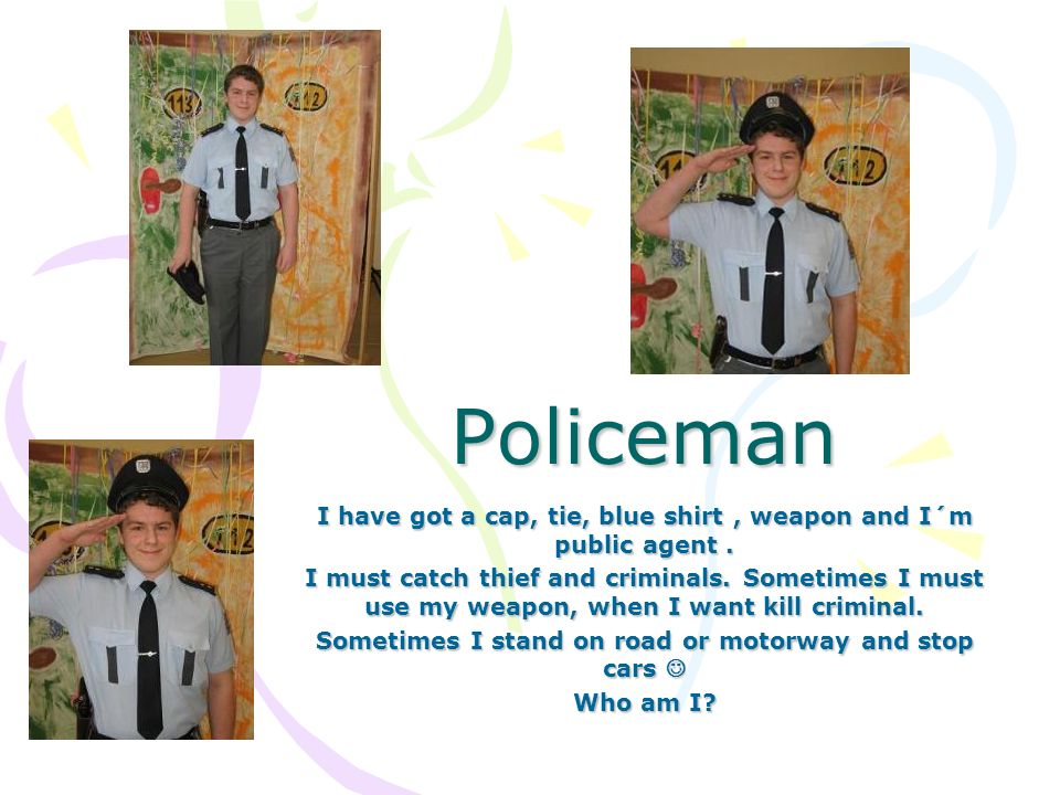 Policeman I have got a cap, tie, blue shirt, weapon and I´m public agent.